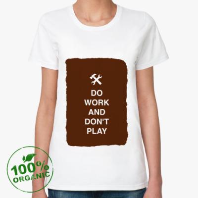 Женская футболка из органик-хлопка Do work and don't play)
