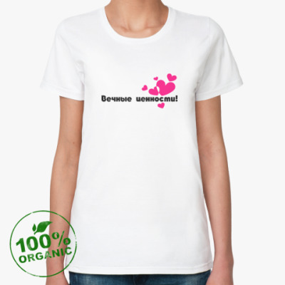 Женская футболка из органик-хлопка ВЕЧНЫЕ ЦЕННОСТИ!