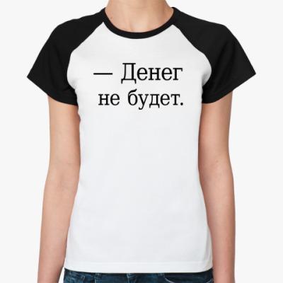Женская футболка реглан — Денег не будет.