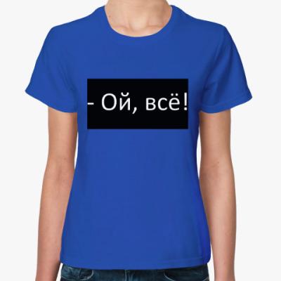Женская футболка Ой, всё!