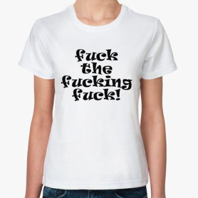Классическая футболка Fuck the fucking fuck