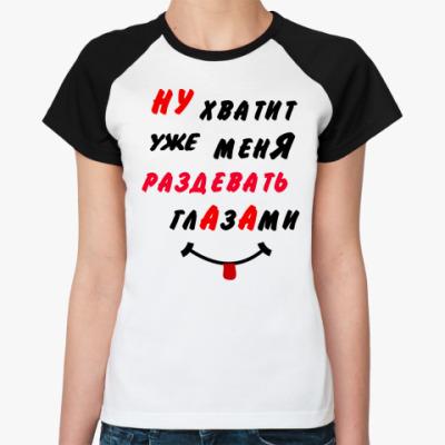 Женская футболка реглан Хватит раздевать меня глазами