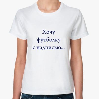 Классическая футболка Хочу футболку с надписью