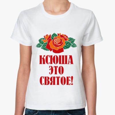 Классическая футболка Ксюша - это святое