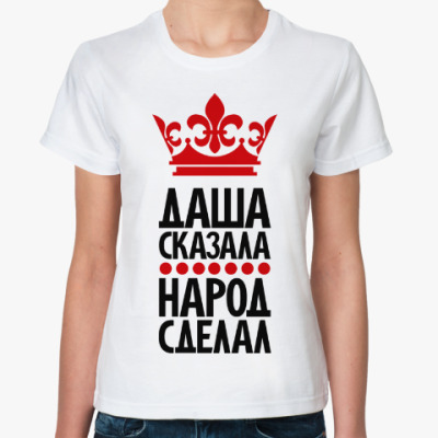Классическая футболка Даша сказала, народ сделал