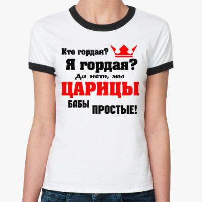 Женская футболка Ringer-T Мы, ЦАРИЦЫ бабы простые...
