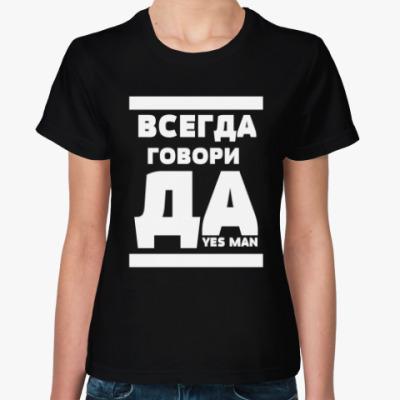 Женская футболка Всегда говори Да!
