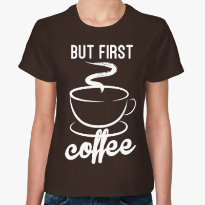 Женская футболка Но сначала Кофе