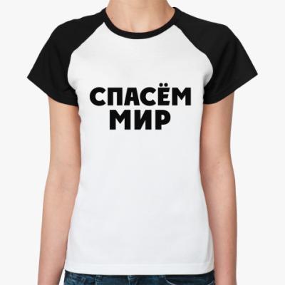 Женская футболка реглан Спасём Мир