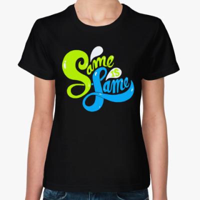 Женская футболка Same is Lame