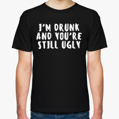 Футболка I'm drunk and you're still ugly