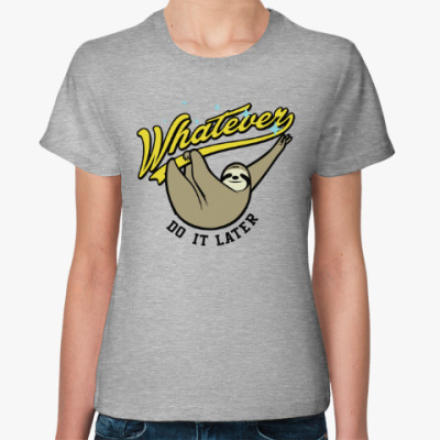 Женская футболка Whatever Do It Later !