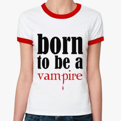 Женская футболка Ringer-T Born to be a vampire