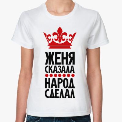 Классическая футболка Женя сказала, народ сделал