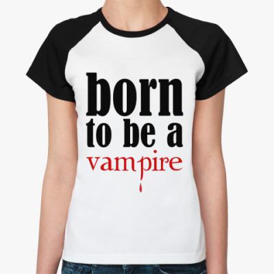 Женская футболка реглан Born to be a vampire
