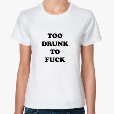 Классическая футболка TOO DRUNK TO FUCK