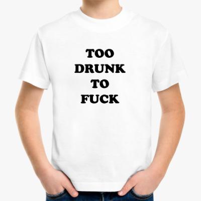 Детская футболка TOO DRUNK TO FUCK