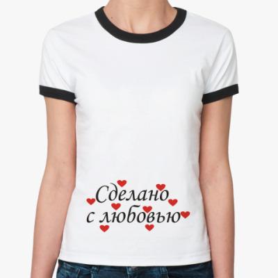 Женская футболка Ringer-T Сделано с любовью