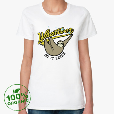 Женская футболка из органик-хлопка Whatever Do It Later !