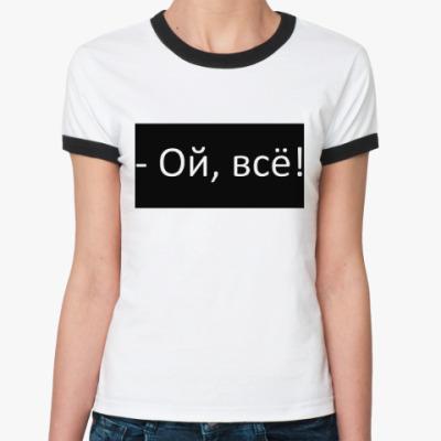 Женская футболка Ringer-T Ой, всё!
