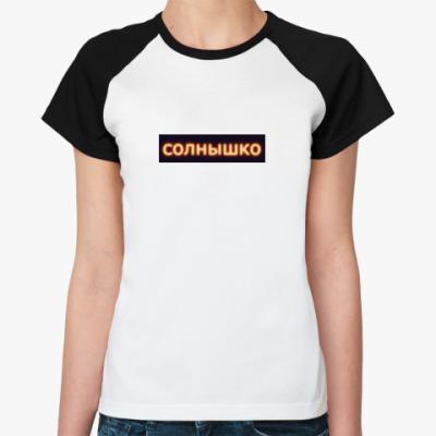 Женская футболка реглан солнце моё