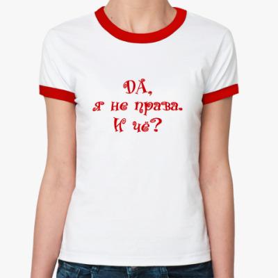 Женская футболка Ringer-T ДА, Я НЕ ПРАВА. И ЧЁ?