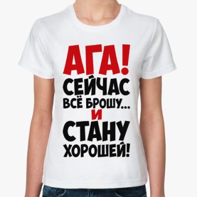Классическая футболка Ага!!! Сейчас всё брошу и стану хорошей!