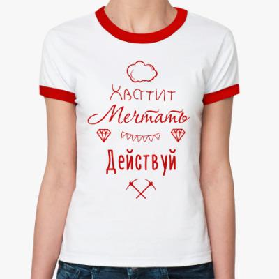 Женская футболка Ringer-T Хватит Мечтать, Действуй!