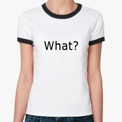 Женская футболка Ringer-T What?