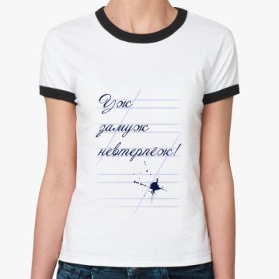 Женская футболка Ringer-T Уж замуж невтерпёж!