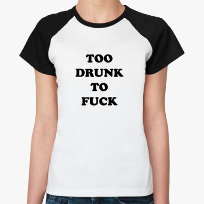Женская футболка реглан TOO DRUNK TO FUCK