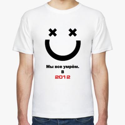 Футболка Мы все умрём X) в 2012
