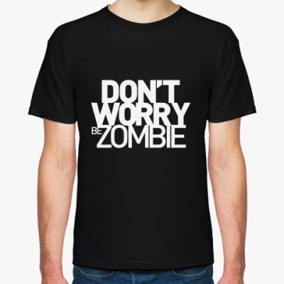 Футболка Dont worry be zombie!