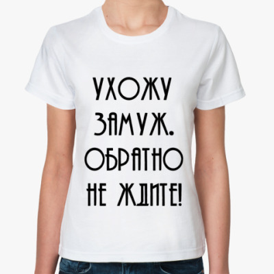 Классическая футболка Ухожу замуж. Обратно не ждите!