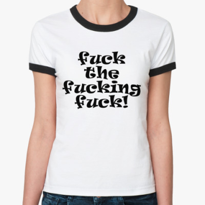 Женская футболка Ringer-T Fuck the fucking fuck