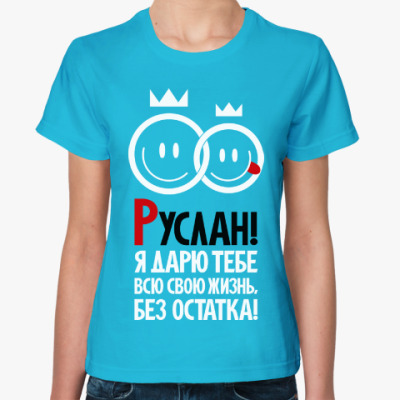 Женская футболка Руслан, я дарю тебе
