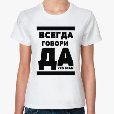 Классическая футболка Всегда говори Да!