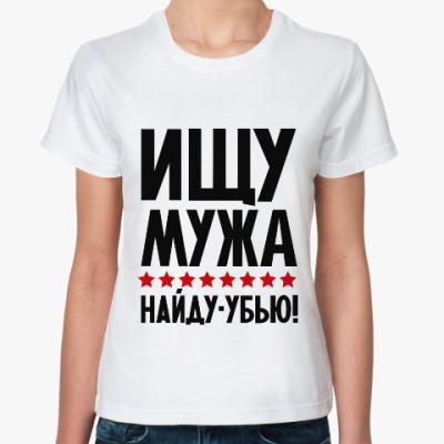 Классическая футболка Ищу мужа, найду - убью!