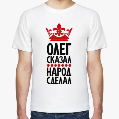 Футболка Олег сказал, народ сделал