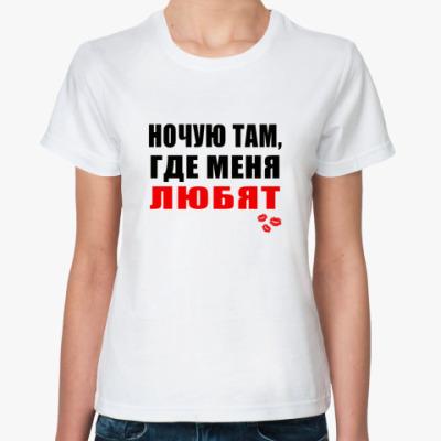 Классическая футболка Ночую там, где меня любят!